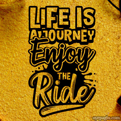 Life is a journy enjoy the ride