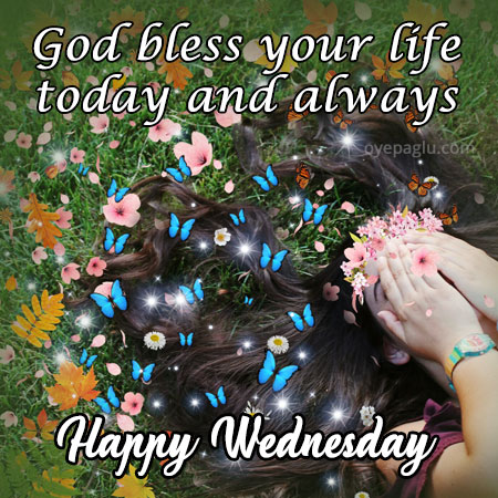 god bless your life today and always happy wednesday